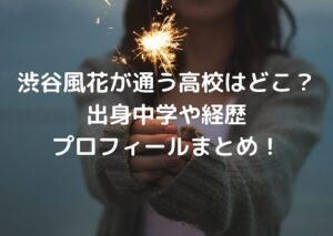 渋谷風花が通う高校はどこ?