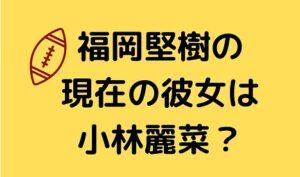 福岡堅樹の現在の彼女は小林麗菜
